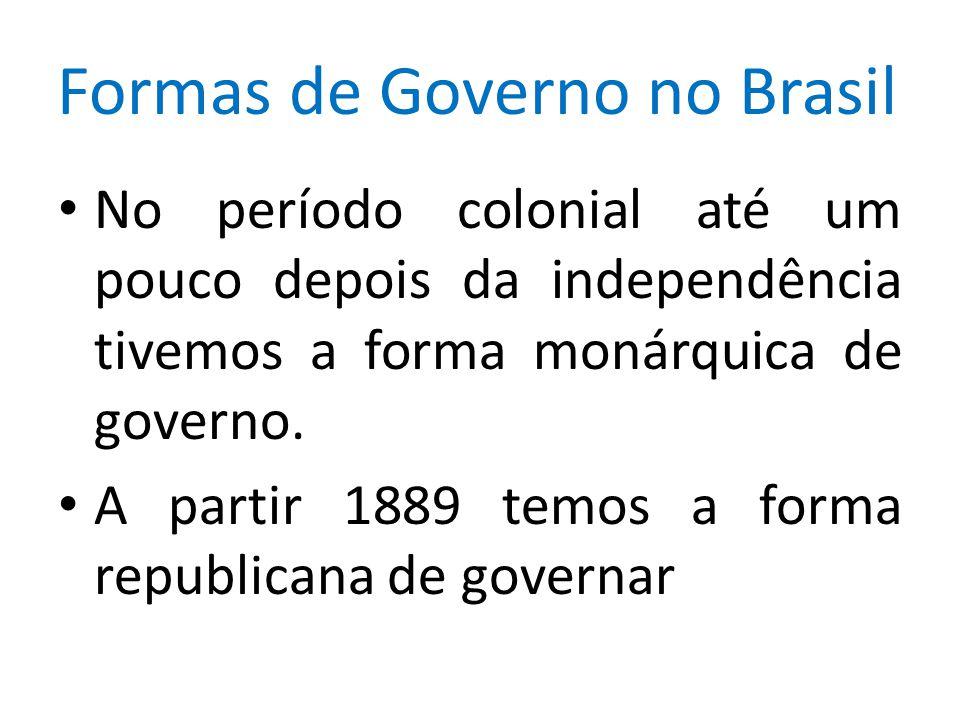 Formas de Governo no Brasil No período colonial até um pouco depois da independência tivemos a forma monárquica de governo. A partir 1889 temos a form
