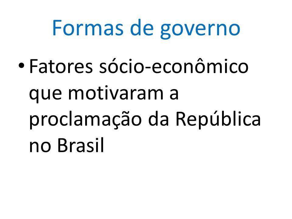 Formas de governo Fatores sócio-econômico que motivaram a proclamação da República no Brasil