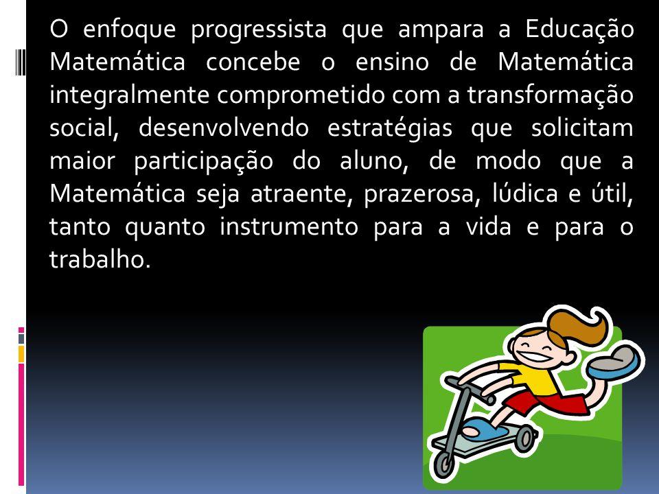 O enfoque progressista que ampara a Educação Matemática concebe o ensino de Matemática integralmente comprometido com a transformação social, desenvol