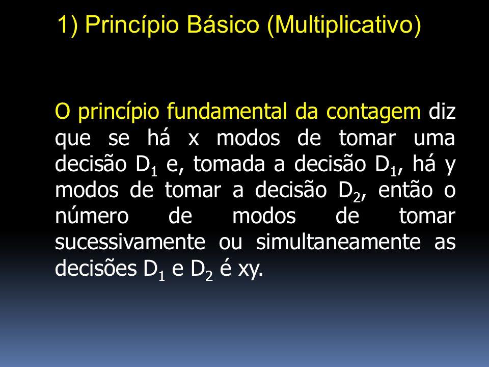 1) Princípio Básico (Multiplicativo) O princípio fundamental da contagem diz que se há x modos de tomar uma decisão D 1 e, tomada a decisão D 1, há y