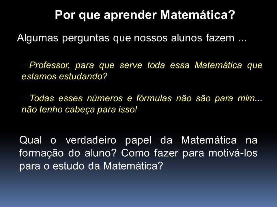 Por que aprender Matemática? Algumas perguntas que nossos alunos fazem... Professor, para que serve toda essa Matemática que estamos estudando? Todas