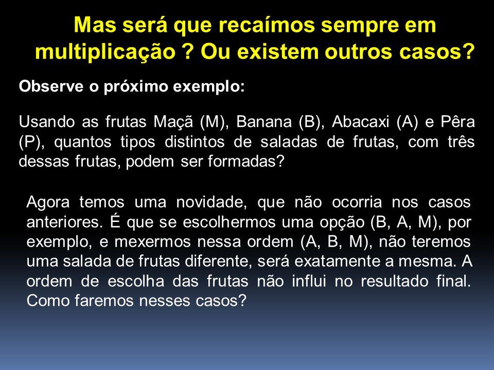 Mas será que recaímos sempre em multiplicação ? Ou existem outros casos? Observe o próximo exemplo: Usando as frutas Maçã (M), Banana (B), Abacaxi (A)