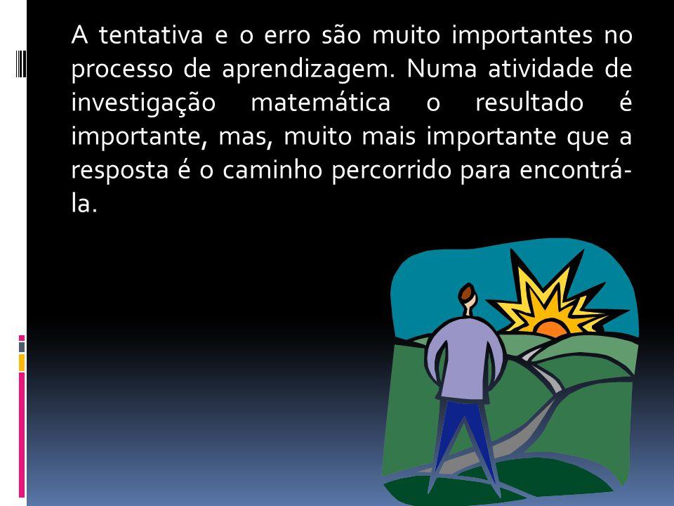 A tentativa e o erro são muito importantes no processo de aprendizagem. Numa atividade de investigação matemática o resultado é importante, mas, muito