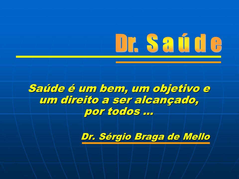 Saúde é um bem, um objetivo e um direito a ser alcançado, por todos... Dr. Sérgio Braga de Mello Dr. Sérgio Braga de Mello