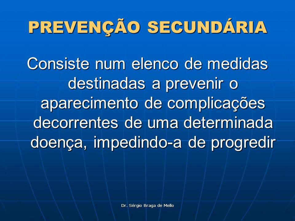 Dr. Sérgio Braga de Mello PREVENÇÃO SECUNDÁRIA Consiste num elenco de medidas destinadas a prevenir o aparecimento de complicações decorrentes de uma