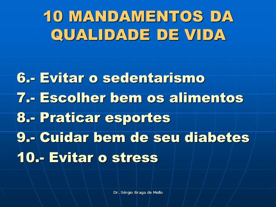 Dr. Sérgio Braga de Mello 10 MANDAMENTOS DA QUALIDADE DE VIDA 6.- Evitar o sedentarismo 7.- Escolher bem os alimentos 8.- Praticar esportes 9.- Cuidar
