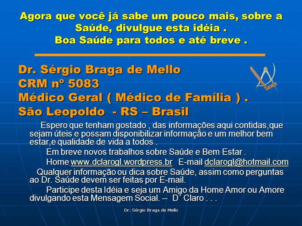 Dr. Sérgio Braga de Mello Agora que você já sabe um pouco mais, sobre a Saúde, divulgue esta idéia. Boa Saúde para todos e até breve. Dr. Sérgio Braga