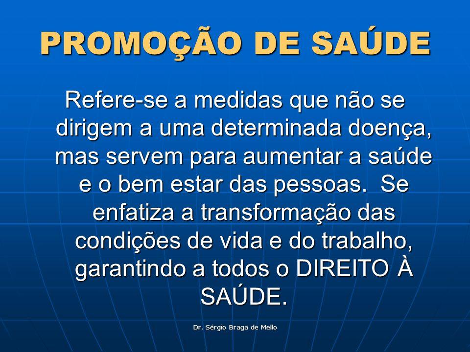 Dr. Sérgio Braga de Mello PROMOÇÃO DE SAÚDE Refere-se a medidas que não se dirigem a uma determinada doença, mas servem para aumentar a saúde e o bem