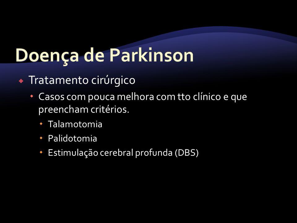 Tratamento cirúrgico Casos com pouca melhora com tto clínico e que preencham critérios. Talamotomia Palidotomia Estimulação cerebral profunda (DBS)