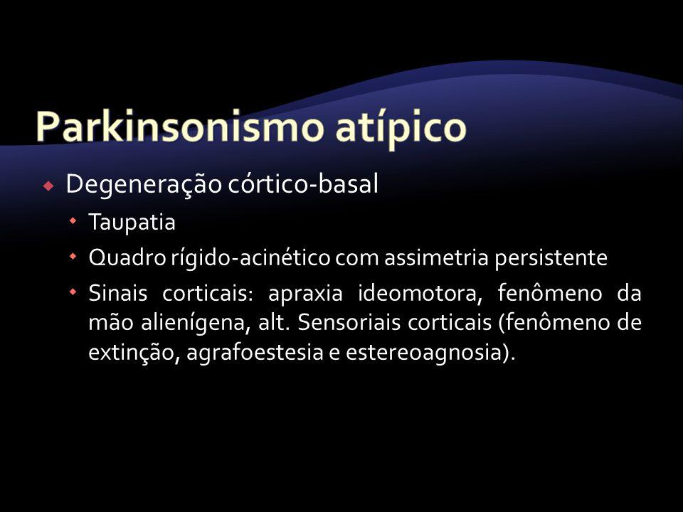 Degeneração córtico-basal Taupatia Quadro rígido-acinético com assimetria persistente Sinais corticais: apraxia ideomotora, fenômeno da mão alienígena