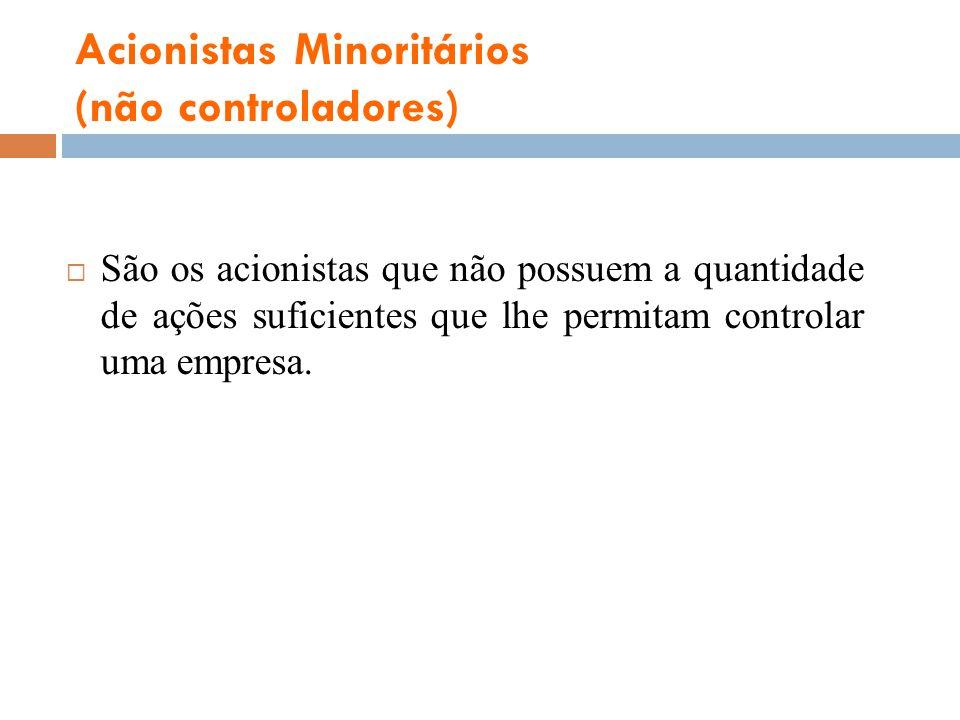Acionistas Minoritários (não controladores) São os acionistas que não possuem a quantidade de ações suficientes que lhe permitam controlar uma empresa