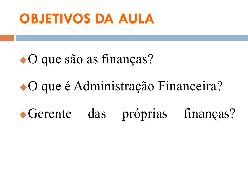 OBJETIVOS DA AULA O que são as finanças? O que é Administração Financeira? Gerente das próprias finanças?