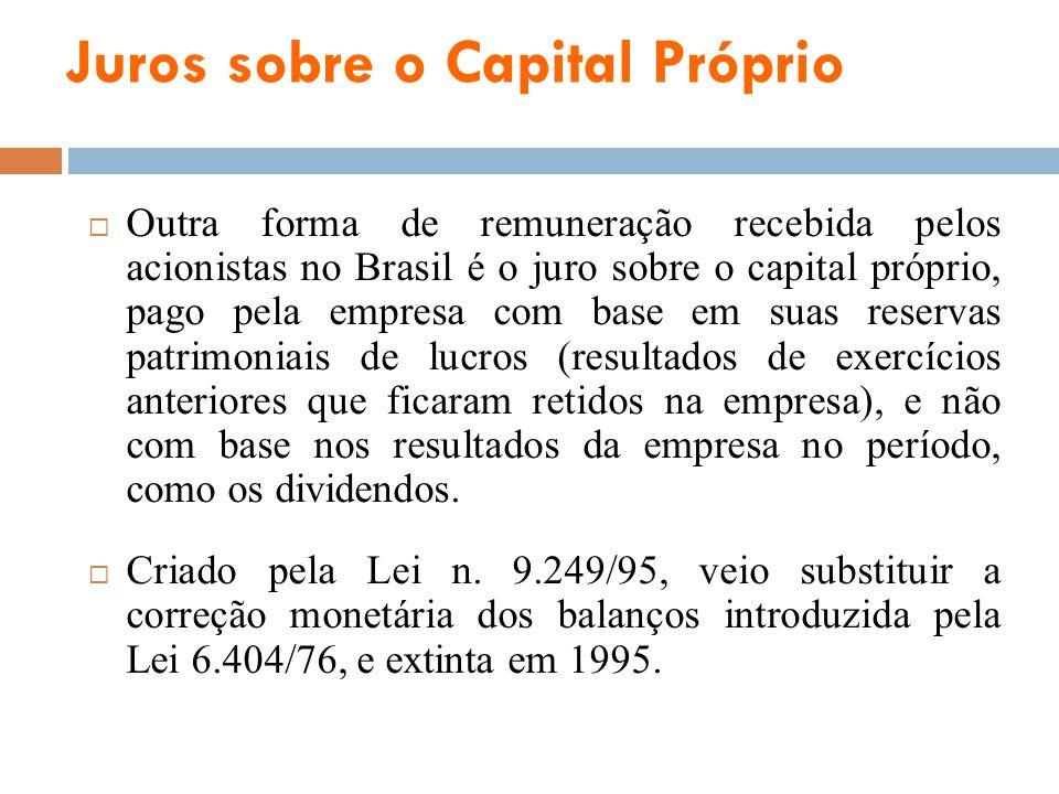 Juros sobre o Capital Próprio Outra forma de remuneração recebida pelos acionistas no Brasil é o juro sobre o capital próprio, pago pela empresa com b