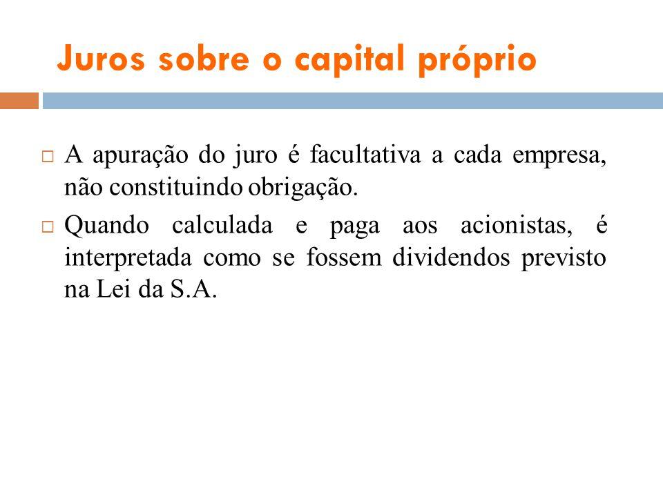 Juros sobre o capital próprio A apuração do juro é facultativa a cada empresa, não constituindo obrigação. Quando calculada e paga aos acionistas, é i