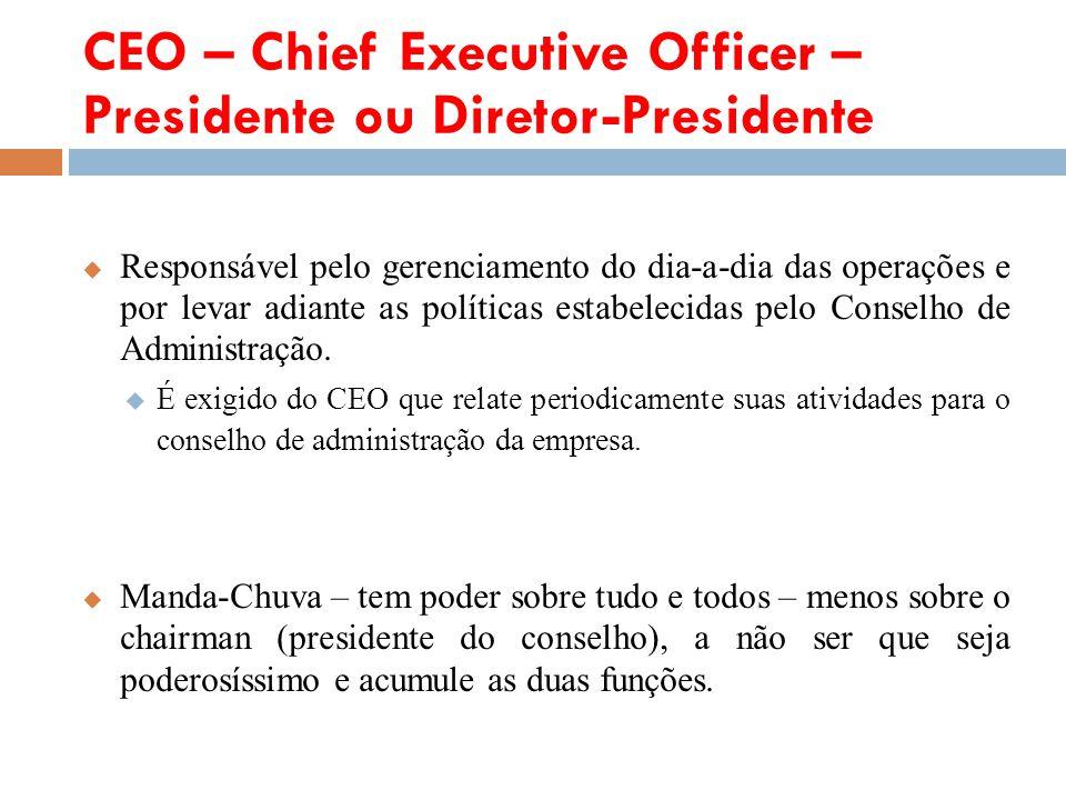CEO – Chief Executive Officer – Presidente ou Diretor-Presidente Responsável pelo gerenciamento do dia-a-dia das operações e por levar adiante as polí