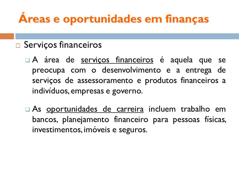 Áreas e oportunidades em finanças Serviços financeiros A área de serviços financeiros é aquela que se preocupa com o desenvolvimento e a entrega de se