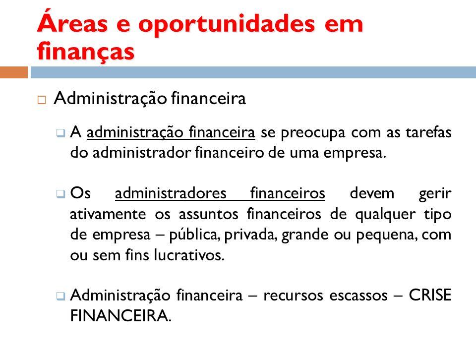 Áreas e oportunidades em finanças Administração financeira A administração financeira se preocupa com as tarefas do administrador financeiro de uma em