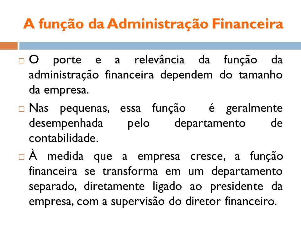 A função da Administração Financeira O porte e a relevância da função da administração financeira dependem do tamanho da empresa. Nas pequenas, essa f