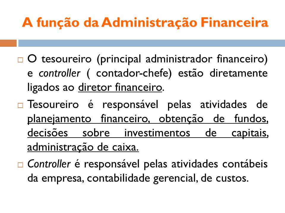 A função da Administração Financeira O tesoureiro (principal administrador financeiro) e controller ( contador-chefe) estão diretamente ligados ao dir