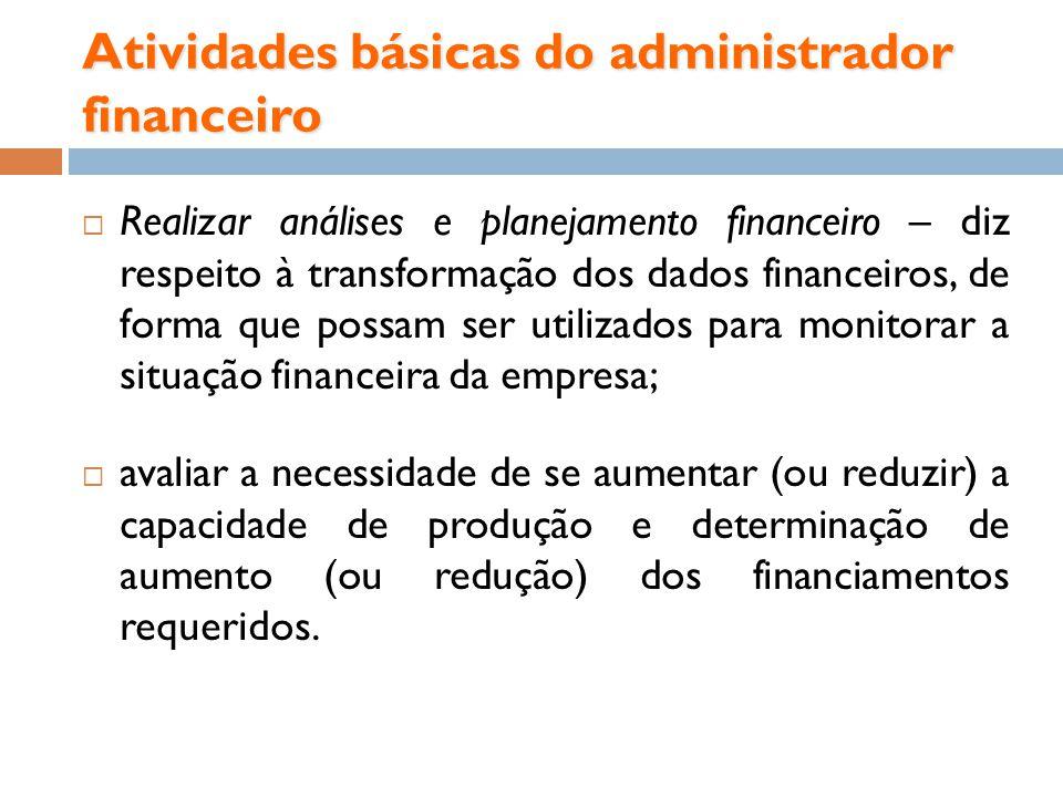 Atividades básicas do administrador financeiro Realizar análises e planejamento financeiro – diz respeito à transformação dos dados financeiros, de fo