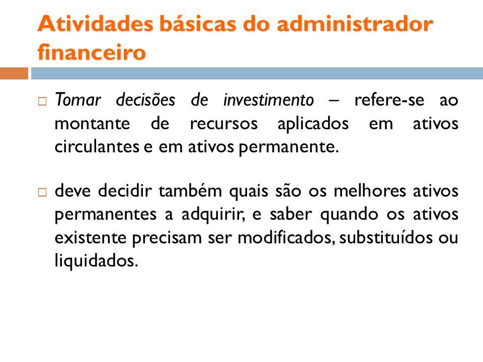 Atividades básicas do administrador financeiro Tomar decisões de investimento – refere-se ao montante de recursos aplicados em ativos circulantes e em