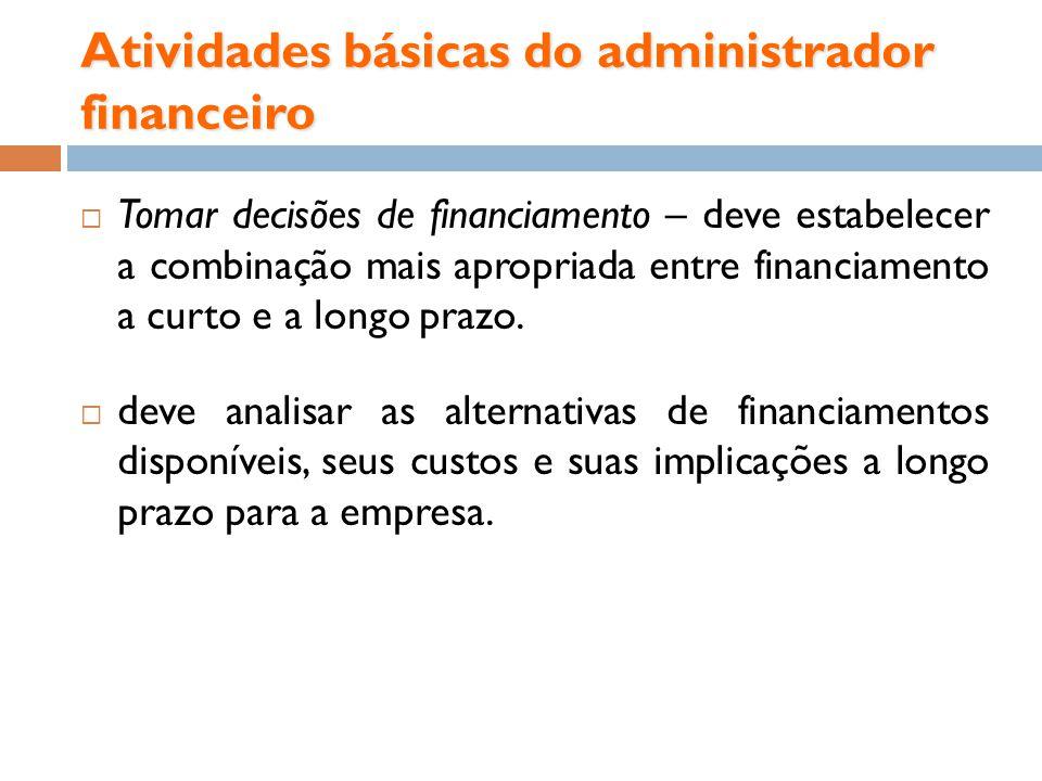 Atividades básicas do administrador financeiro Tomar decisões de financiamento – deve estabelecer a combinação mais apropriada entre financiamento a c