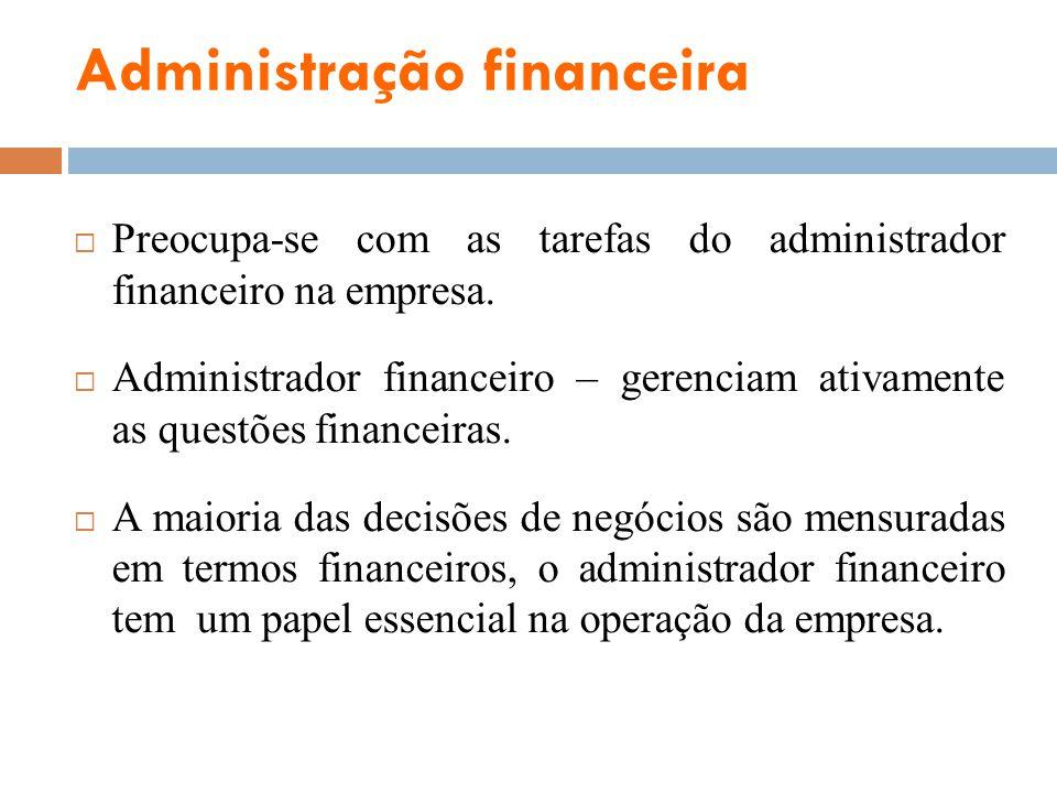 Administração financeira Preocupa-se com as tarefas do administrador financeiro na empresa. Administrador financeiro – gerenciam ativamente as questõe