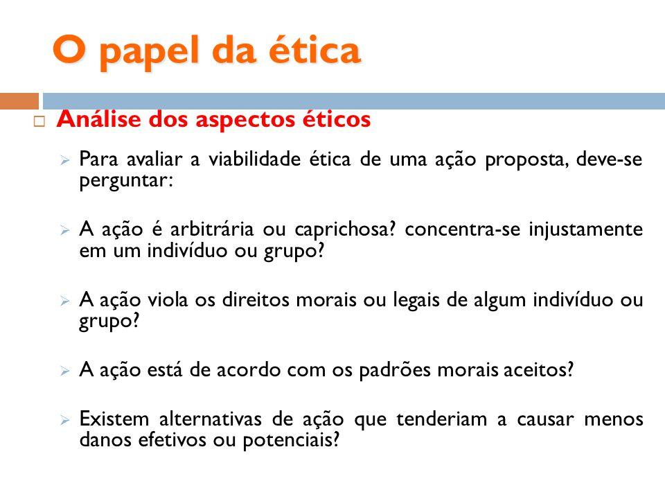 O papel da ética Análise dos aspectos éticos Para avaliar a viabilidade ética de uma ação proposta, deve-se perguntar: A ação é arbitrária ou capricho