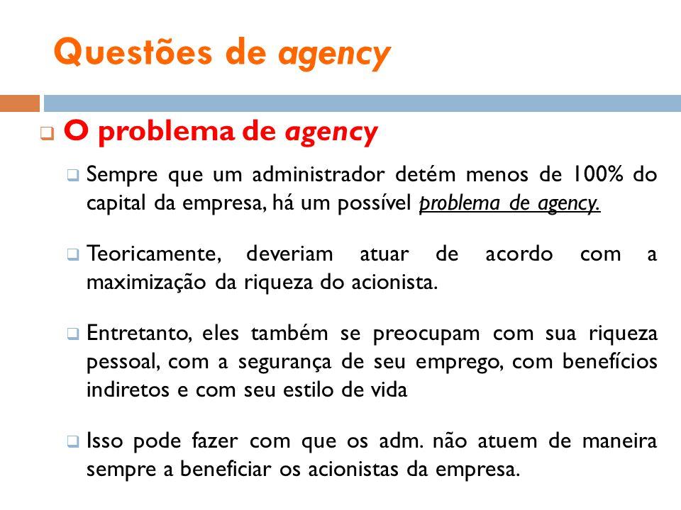 Questões de agency O problema de agency Sempre que um administrador detém menos de 100% do capital da empresa, há um possível problema de agency. Teor
