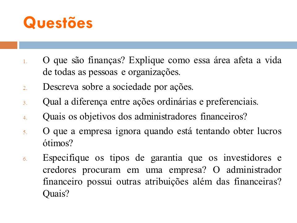 Questões 1. O que são finanças? Explique como essa área afeta a vida de todas as pessoas e organizações. 2. Descreva sobre a sociedade por ações. 3. Q