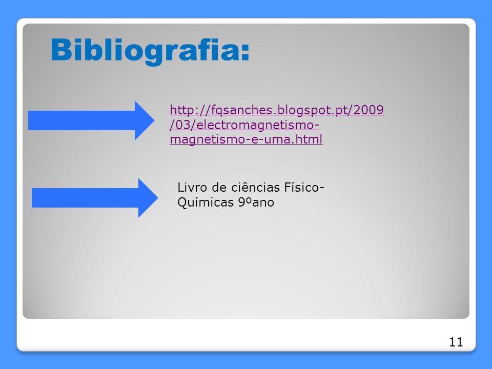 Bibliografia: http://fqsanches.blogspot.pt/2009 /03/electromagnetismo- magnetismo-e-uma.html Livro de ciências Físico- Químicas 9ºano 11