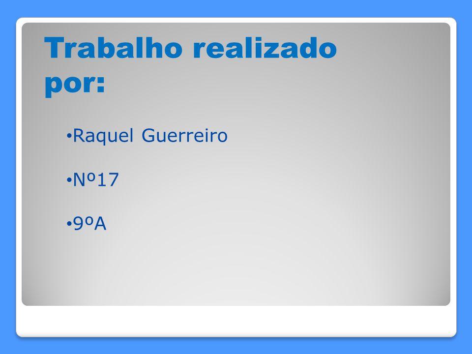 Trabalho realizado por: Raquel Guerreiro Nº17 9ºA