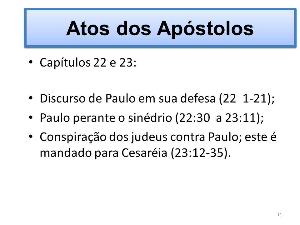 Atos dos Apóstolos Capítulos 22 e 23: Discurso de Paulo em sua defesa (22 1-21); Paulo perante o sinédrio (22:30 a 23:11); Conspiração dos judeus cont