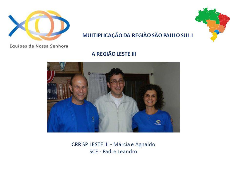 A REGIÃO LESTE III CRR SP LESTE III - Márcia e Agnaldo SCE - Padre Leandro MULTIPLICAÇÃO DA REGIÃO SÃO PAULO SUL I