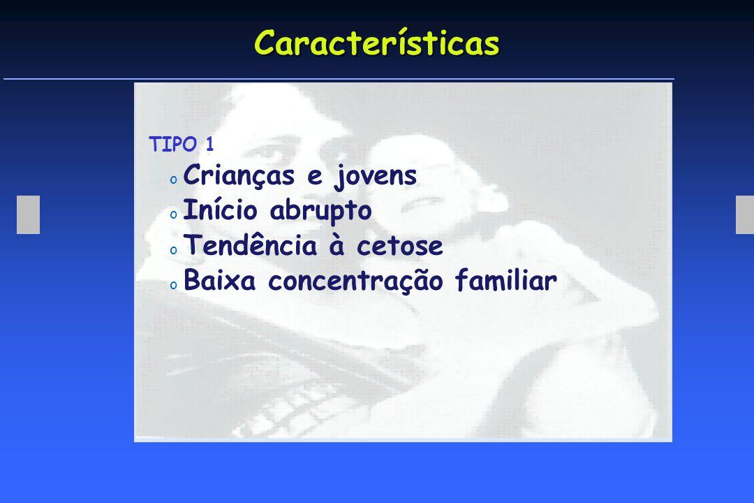 Características TIPO 1 o Crianças e jovens o Início abrupto o Tendência à cetose o Baixa concentração familiar