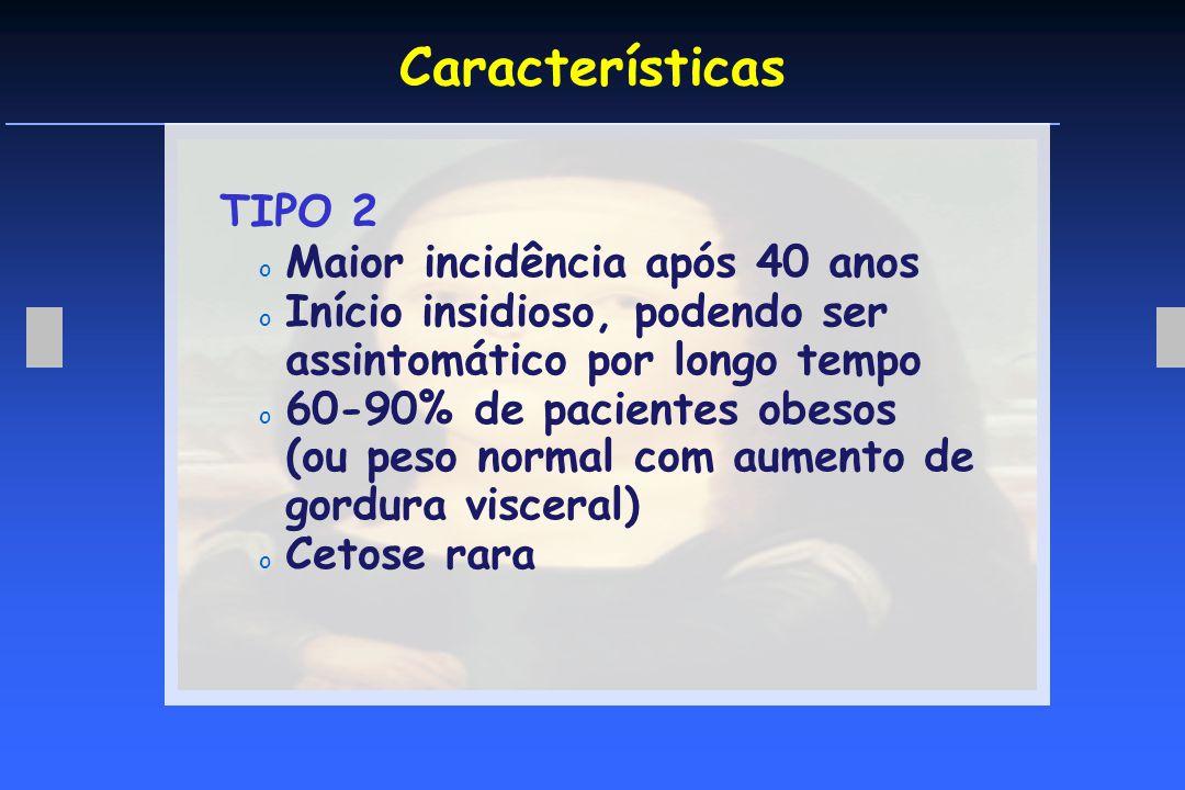 Características TIPO 2 o Maior incidência após 40 anos o Início insidioso, podendo ser assintomático por longo tempo o 60-90% de pacientes obesos (ou peso normal com aumento de gordura visceral) o Cetose rara
