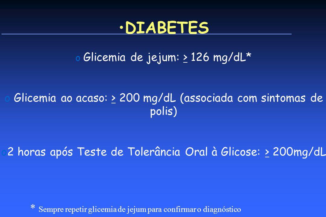 o Glicemia de jejum: > 126 mg/dL* o Glicemia ao acaso: > 200 mg/dL (associada com sintomas de polis) o2 horas após Teste de Tolerância Oral à Glicose: > 200mg/dL * Sempre repetir glicemia de jejum para confirmar o diagnóstico DIABETES