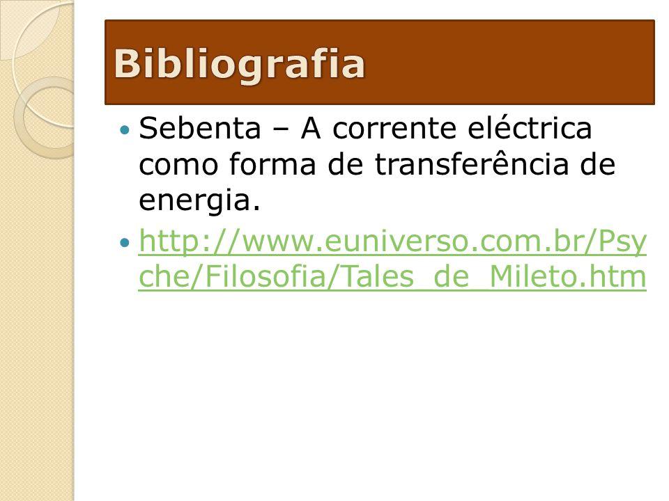 Sebenta – A corrente eléctrica como forma de transferência de energia. http://www.euniverso.com.br/Psy che/Filosofia/Tales_de_Mileto.htm http://www.eu