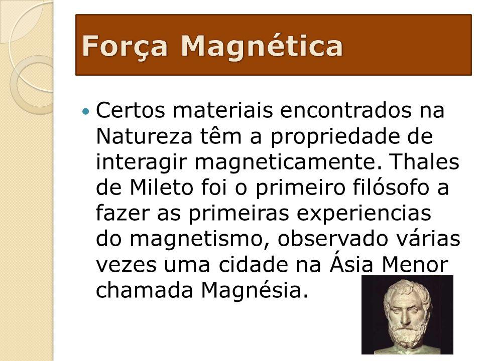 Certos materiais encontrados na Natureza têm a propriedade de interagir magneticamente. Thales de Mileto foi o primeiro filósofo a fazer as primeiras
