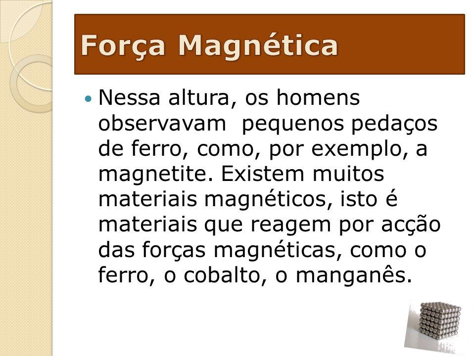 Nessa altura, os homens observavam pequenos pedaços de ferro, como, por exemplo, a magnetite. Existem muitos materiais magnéticos, isto é materiais qu