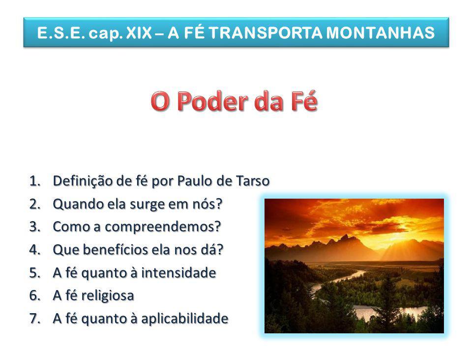 E.S.E. cap. XIX – A FÉ TRANSPORTA MONTANHAS 1.Definição de fé por Paulo de Tarso 2.Quando ela surge em nós? 3.Como a compreendemos? 4.Que benefícios e
