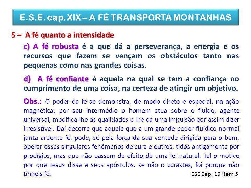 E.S.E. cap. XIX – A FÉ TRANSPORTA MONTANHAS 5 – A fé quanto a intensidade c) A fé robusta c) A fé robusta é a que dá a perseverança, a energia e os re