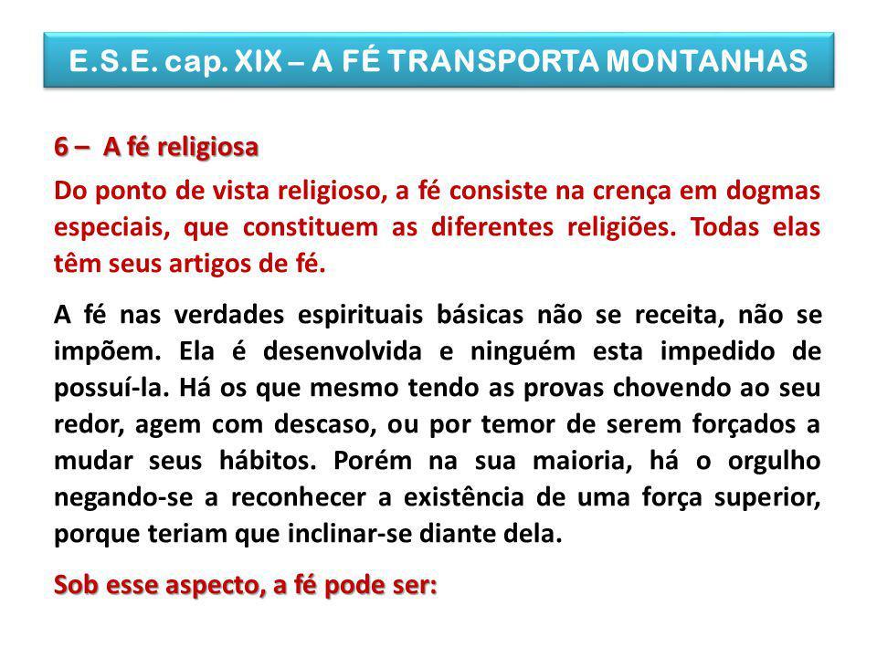 E.S.E. cap. XIX – A FÉ TRANSPORTA MONTANHAS 6 – A fé religiosa Do ponto de vista religioso, a fé consiste na crença em dogmas especiais, que constitue