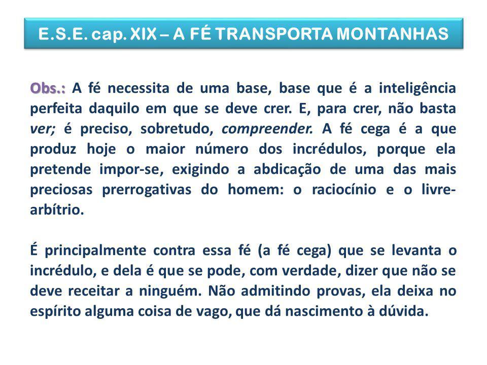 E.S.E. cap. XIX – A FÉ TRANSPORTA MONTANHAS Obs.: Obs.: A fé necessita de uma base, base que é a inteligência perfeita daquilo em que se deve crer. E,