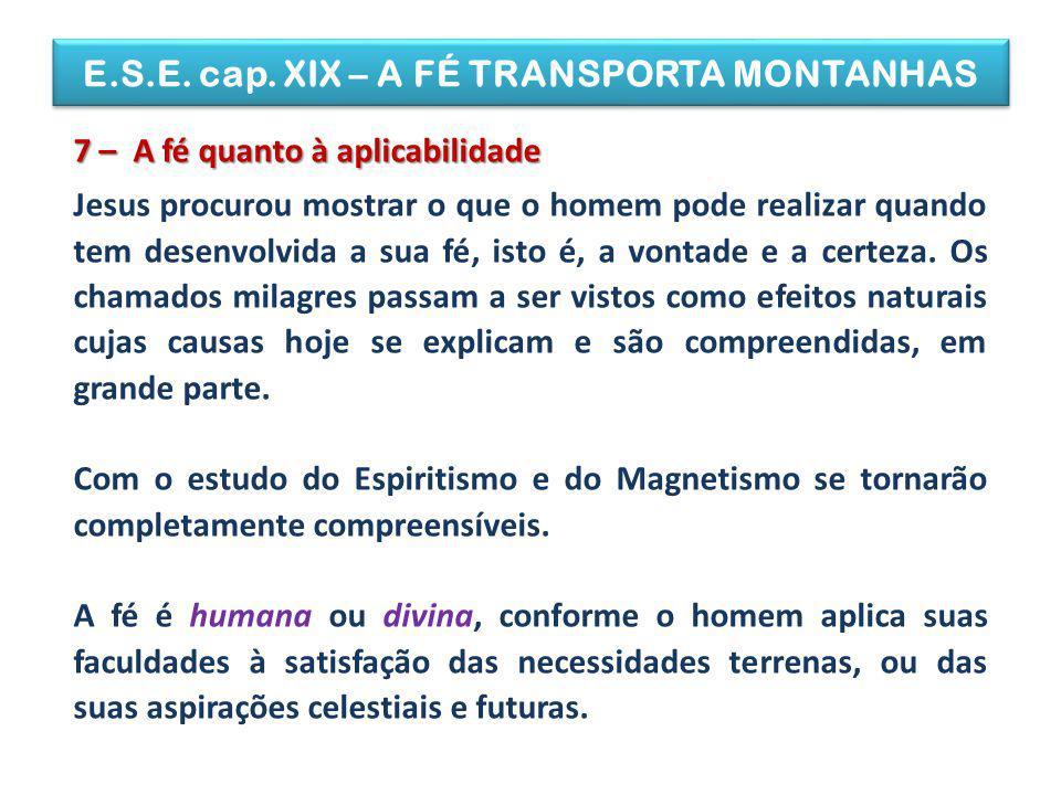 E.S.E. cap. XIX – A FÉ TRANSPORTA MONTANHAS 7 – A fé quanto à aplicabilidade Jesus procurou mostrar o que o homem pode realizar quando tem desenvolvid