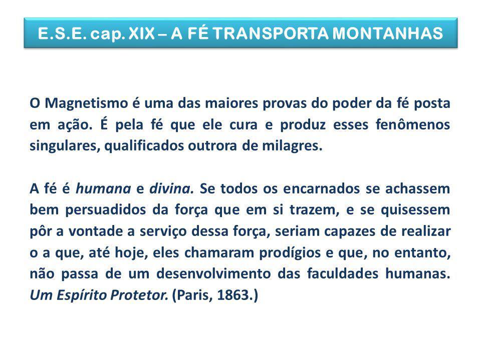 E.S.E. cap. XIX – A FÉ TRANSPORTA MONTANHAS O Magnetismo é uma das maiores provas do poder da fé posta em ação. É pela fé que ele cura e produz esses