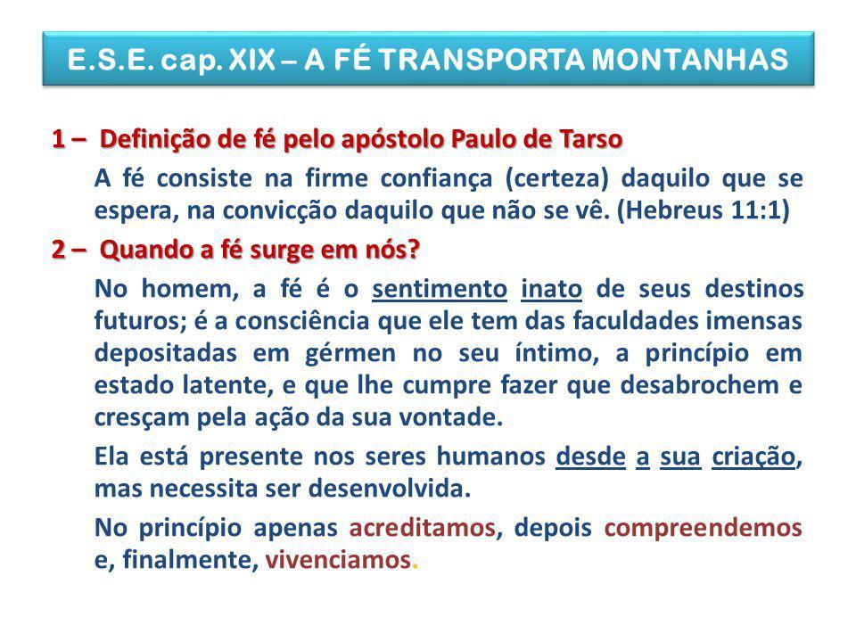 E.S.E. cap. XIX – A FÉ TRANSPORTA MONTANHAS 1 – Definição de fé pelo apóstolo Paulo de Tarso A fé consiste na firme confiança (certeza) daquilo que se
