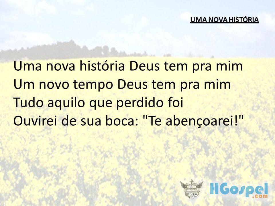UMA NOVA HISTÓRIA Uma nova história Deus tem pra mim Um novo tempo Deus tem pra mim Tudo aquilo que perdido foi Ouvirei de sua boca: