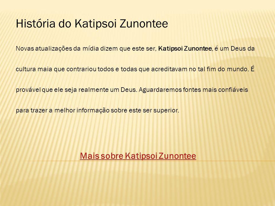 Novas atualizações da mídia dizem que este ser, Katipsoi Zunontee, é um Deus da cultura maia que contrariou todos e todas que acreditavam no tal fim do mundo.