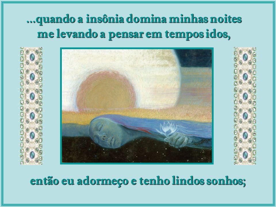 ...quando a insônia domina minhas noites me levando a pensar em tempos idos, então eu adormeço e tenho lindos sonhos;